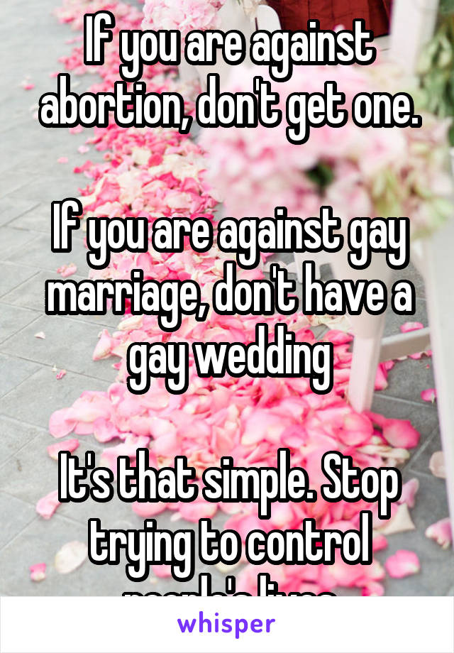 If you are against abortion, don't get one.  If you are against gay marriage, don't have a gay wedding  It's that simple. Stop trying to control people's lives