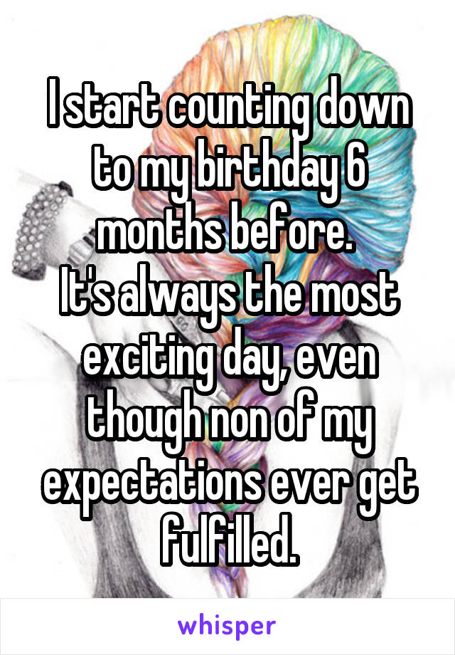 I start counting down to my birthday 6 months before.  It's always the most exciting day, even though non of my expectations ever get fulfilled.