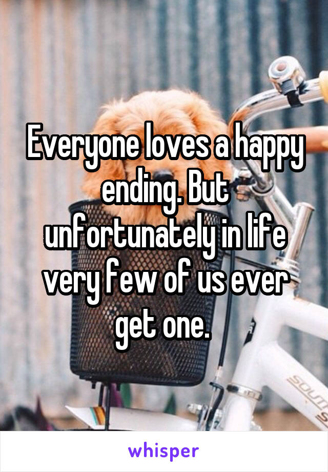 Everyone loves a happy ending. But unfortunately in life very few of us ever get one.