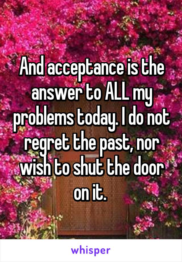 And acceptance is the answer to ALL my problems today. I do not regret the past, nor wish to shut the door on it.