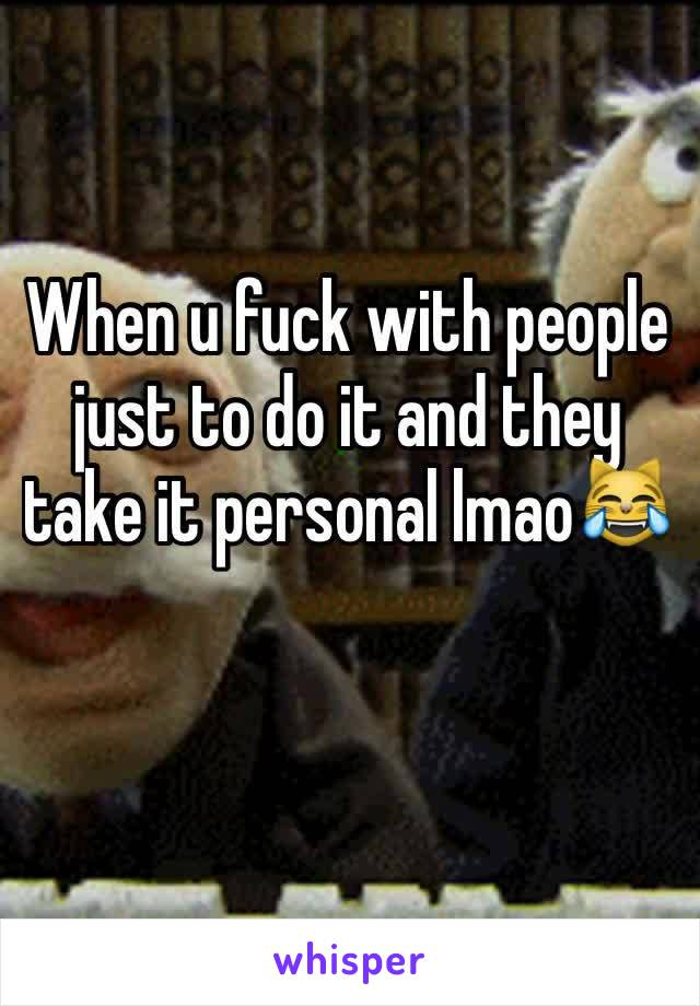 When u fuck with people just to do it and they take it personal lmao😹