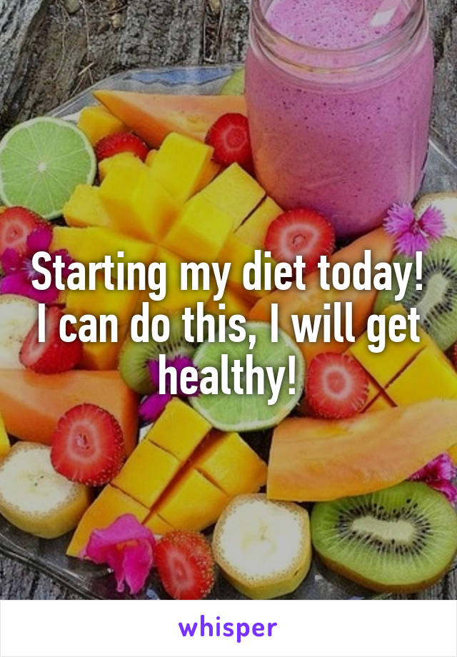 Starting my diet today! I can do this, I will get healthy!