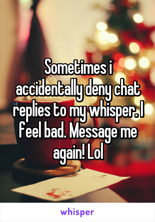 Sometimes i accidentally deny chat replies to my whisper. I feel bad. Message me again! Lol
