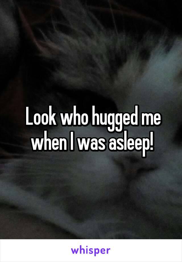 Look who hugged me when I was asleep!