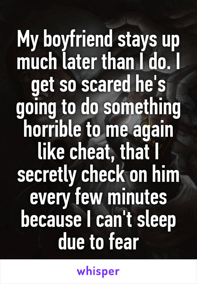 My boyfriend stays up much later than I do. I get so scared he's going to do something horrible to me again like cheat, that I secretly check on him every few minutes because I can't sleep due to fear