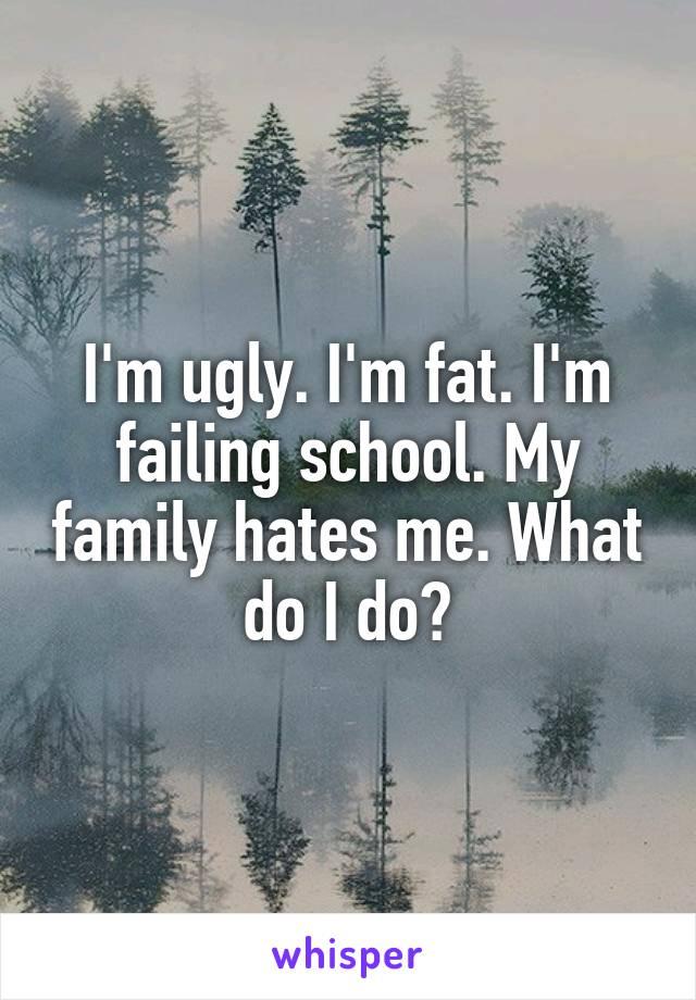 I'm ugly. I'm fat. I'm failing school. My family hates me. What do I do?
