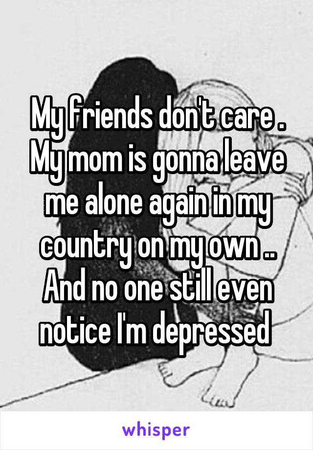 My friends don't care . My mom is gonna leave me alone again in my country on my own .. And no one still even notice I'm depressed