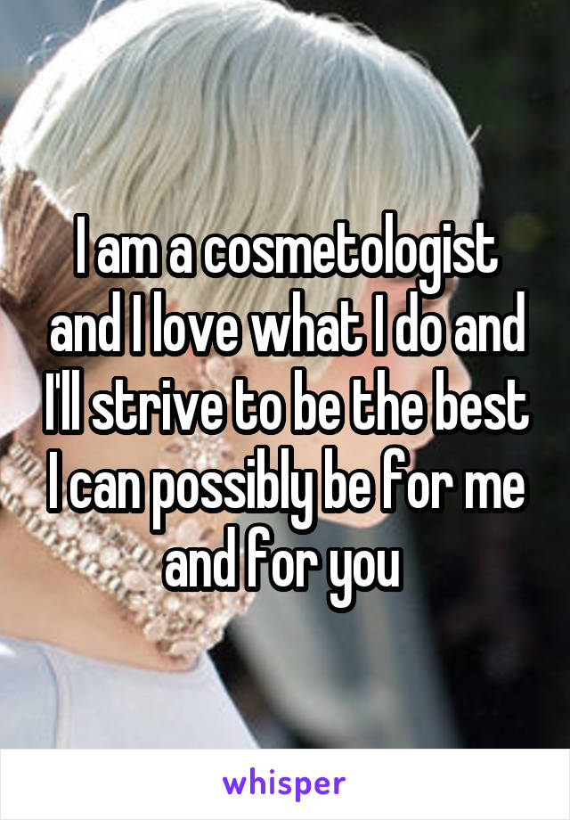 I am a cosmetologist and I love what I do and I'll strive to be the best I can possibly be for me and for you