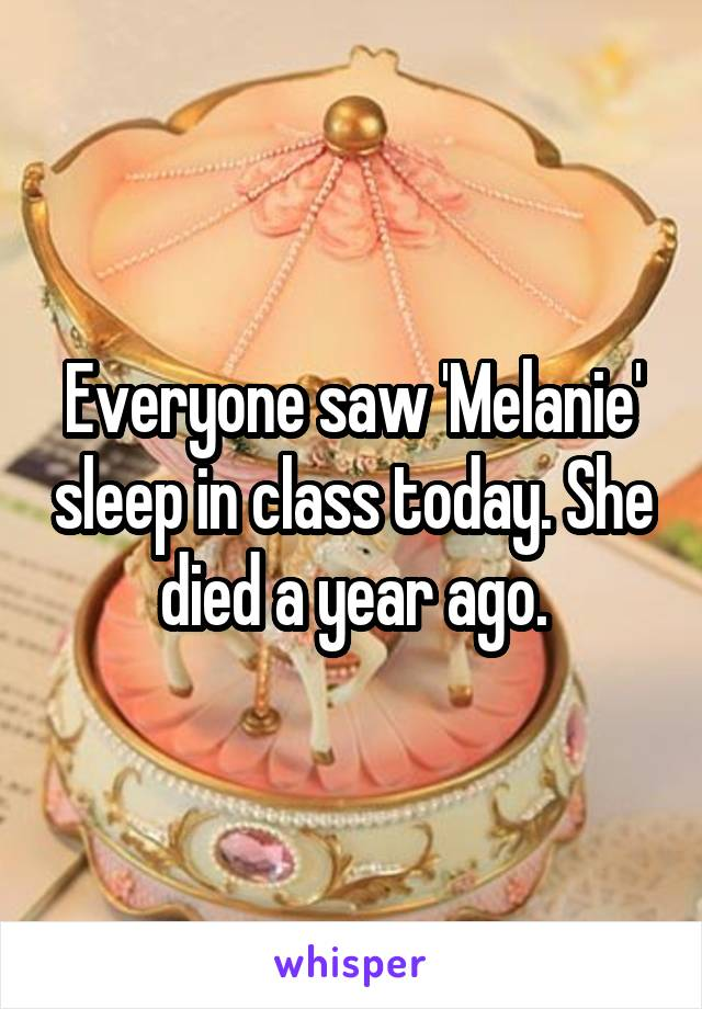 Everyone saw 'Melanie' sleep in class today. She died a year ago.