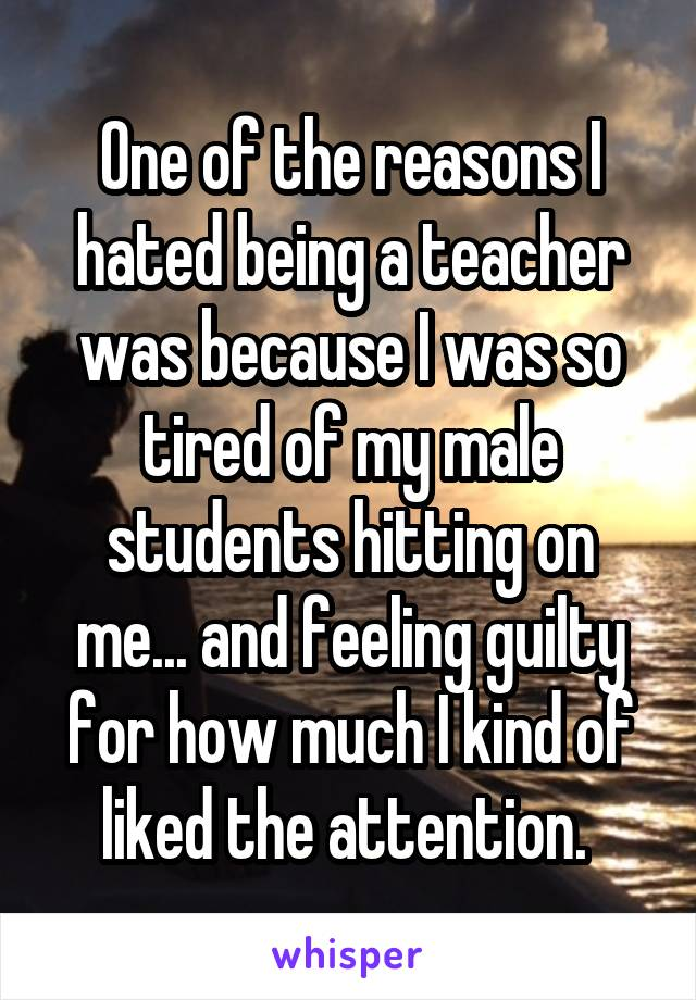 One of the reasons I hated being a teacher was because I was so tired of my male students hitting on me... and feeling guilty for how much I kind of liked the attention.