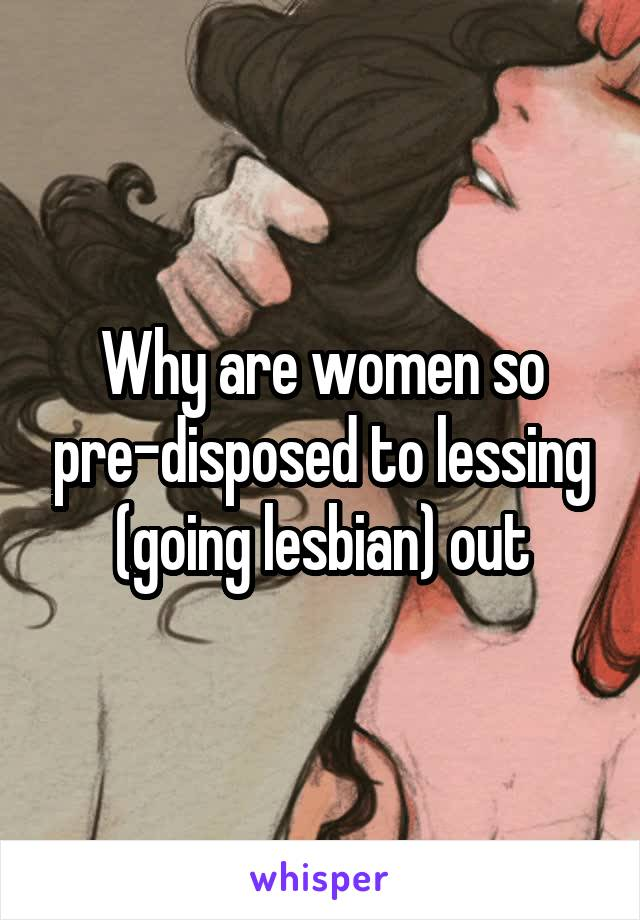 Why are women so pre-disposed to lessing (going lesbian) out