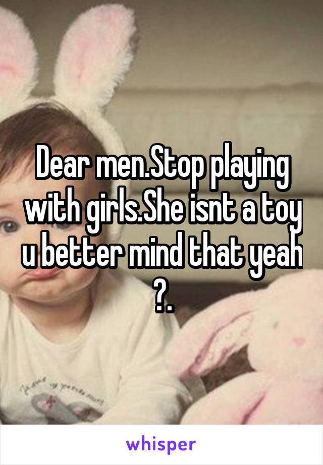 Dear men.Stop playing with girls.She isnt a toy u better mind that yeah ?.