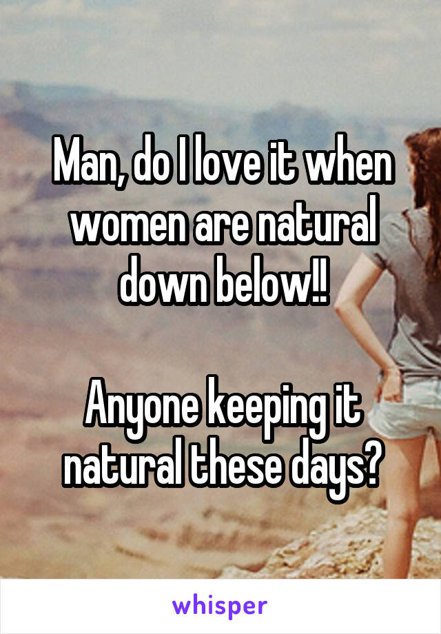 Man, do I love it when women are natural down below!!  Anyone keeping it natural these days?