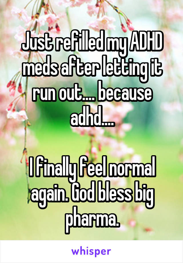 Just refilled my ADHD meds after letting it run out.... because adhd....  I finally feel normal again. God bless big pharma.