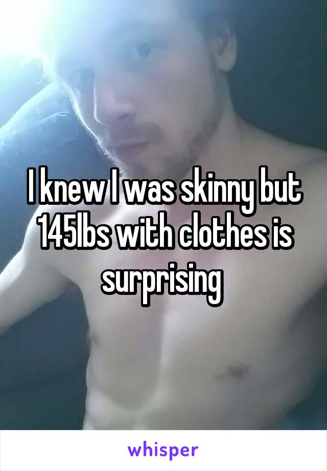 I knew I was skinny but 145lbs with clothes is surprising