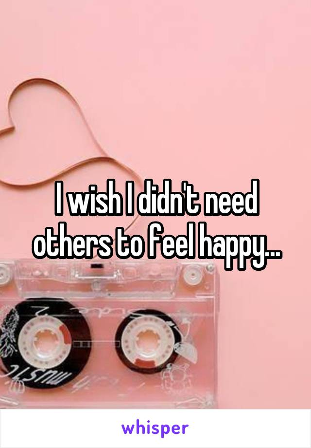 I wish I didn't need others to feel happy...