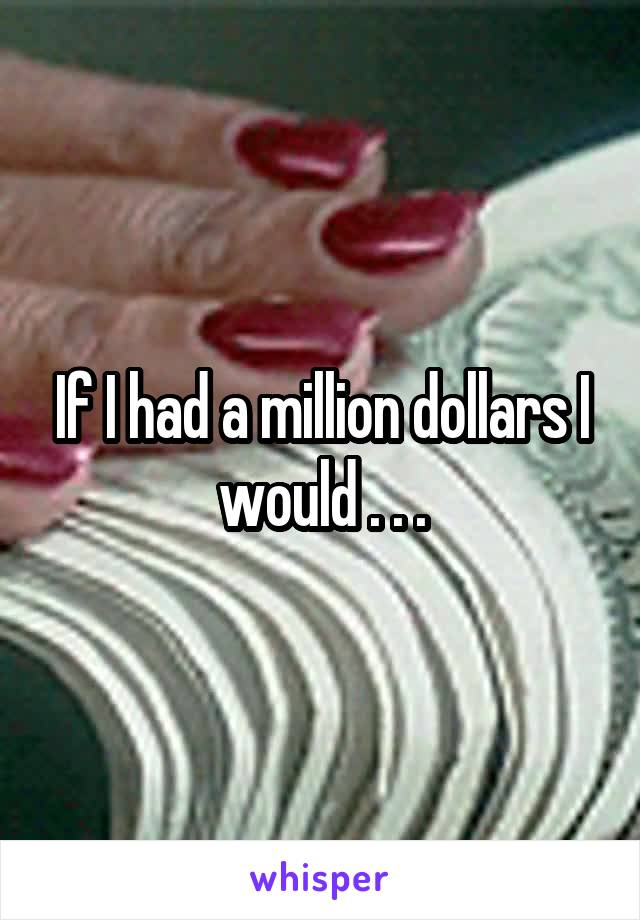 If I had a million dollars I would . . .