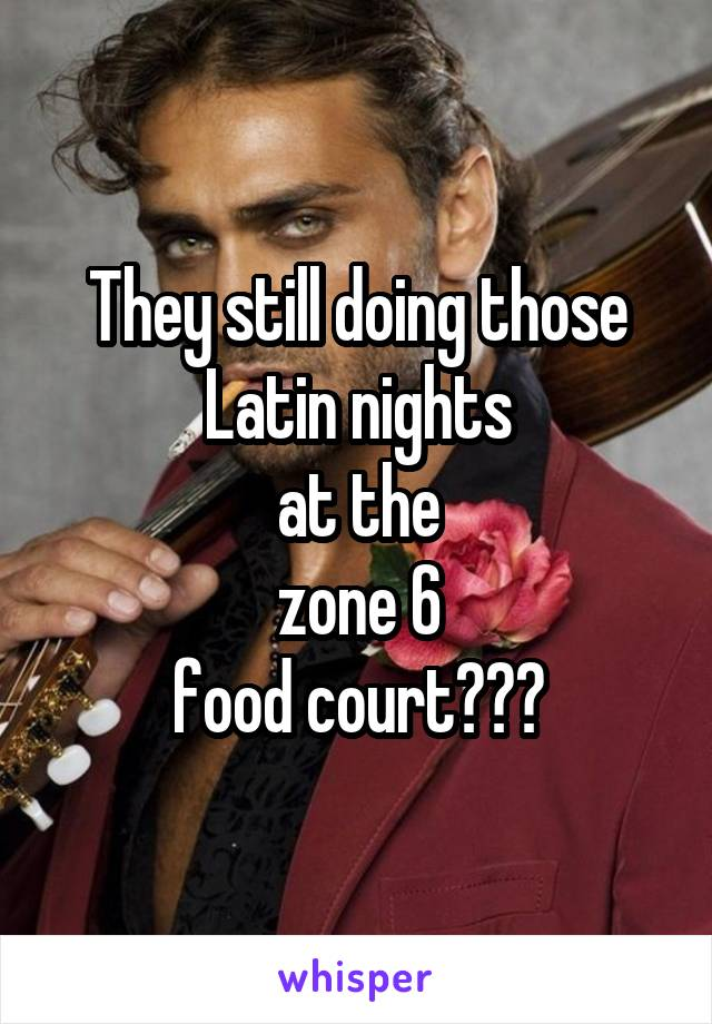 They still doing those Latin nights at the zone 6 food court???