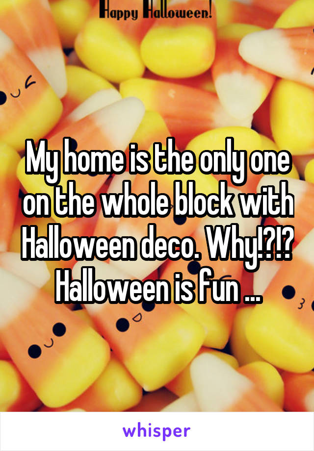 My home is the only one on the whole block with Halloween deco. Why!?!? Halloween is fun ...
