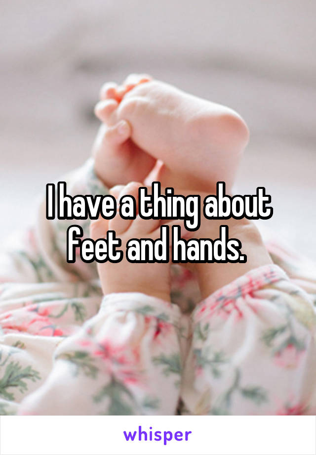 I have a thing about feet and hands.