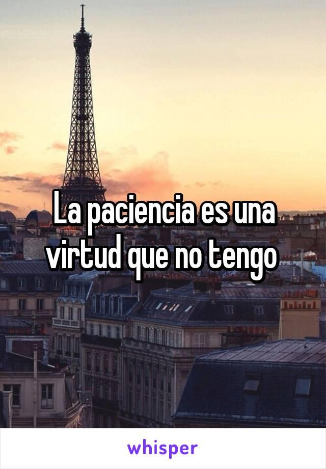 La paciencia es una virtud que no tengo