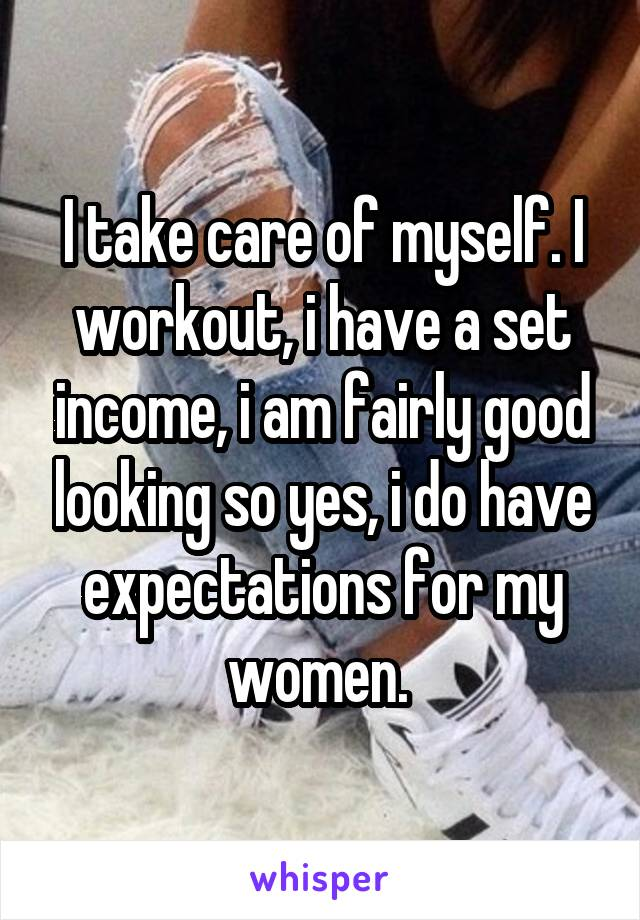 I take care of myself. I workout, i have a set income, i am fairly good looking so yes, i do have expectations for my women.