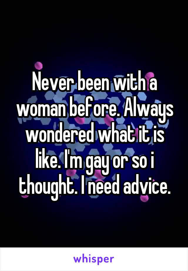 Never been with a woman before. Always wondered what it is like. I'm gay or so i thought. I need advice.