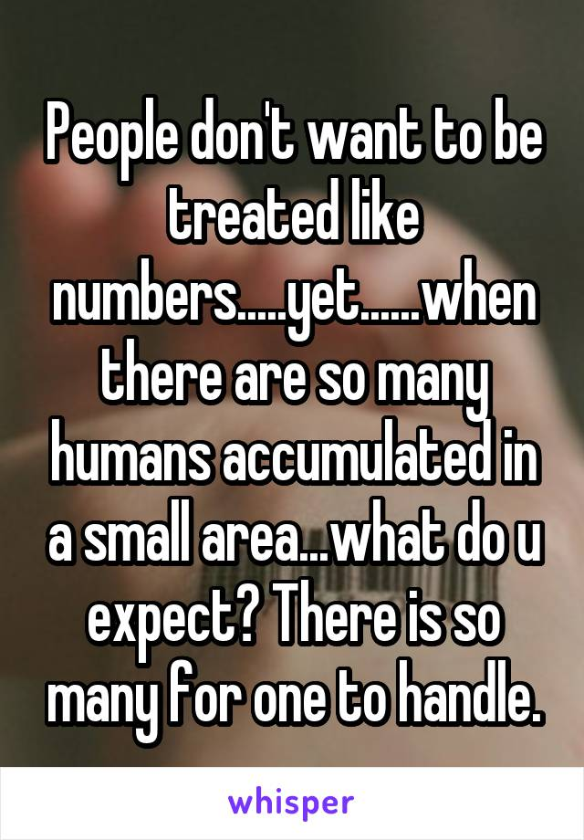 People don't want to be treated like numbers.....yet......when there are so many humans accumulated in a small area...what do u expect? There is so many for one to handle.