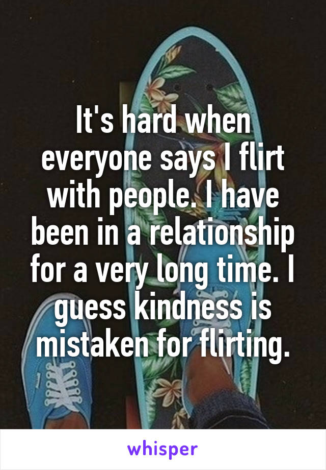 It's hard when everyone says I flirt with people. I have been in a relationship for a very long time. I guess kindness is mistaken for flirting.