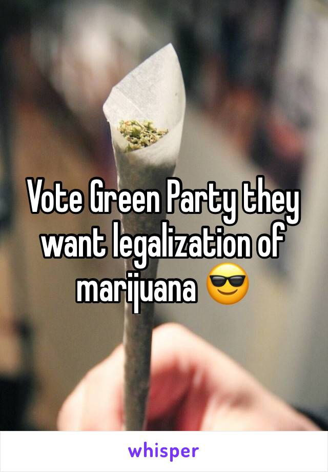 Vote Green Party they want legalization of marijuana 😎