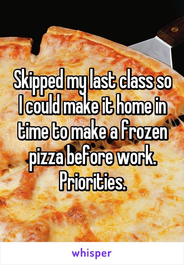 Skipped my last class so I could make it home in time to make a frozen pizza before work. Priorities.