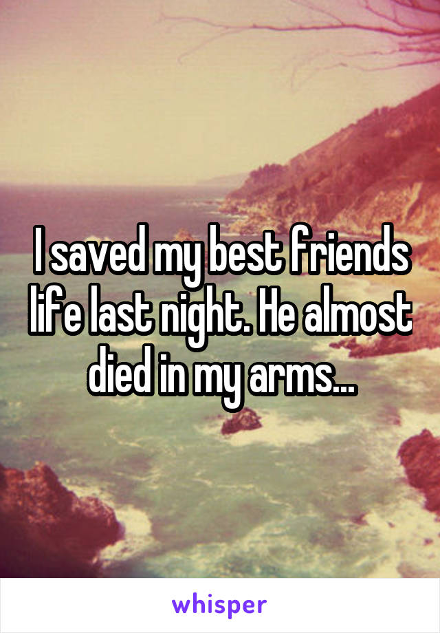 I saved my best friends life last night. He almost died in my arms...