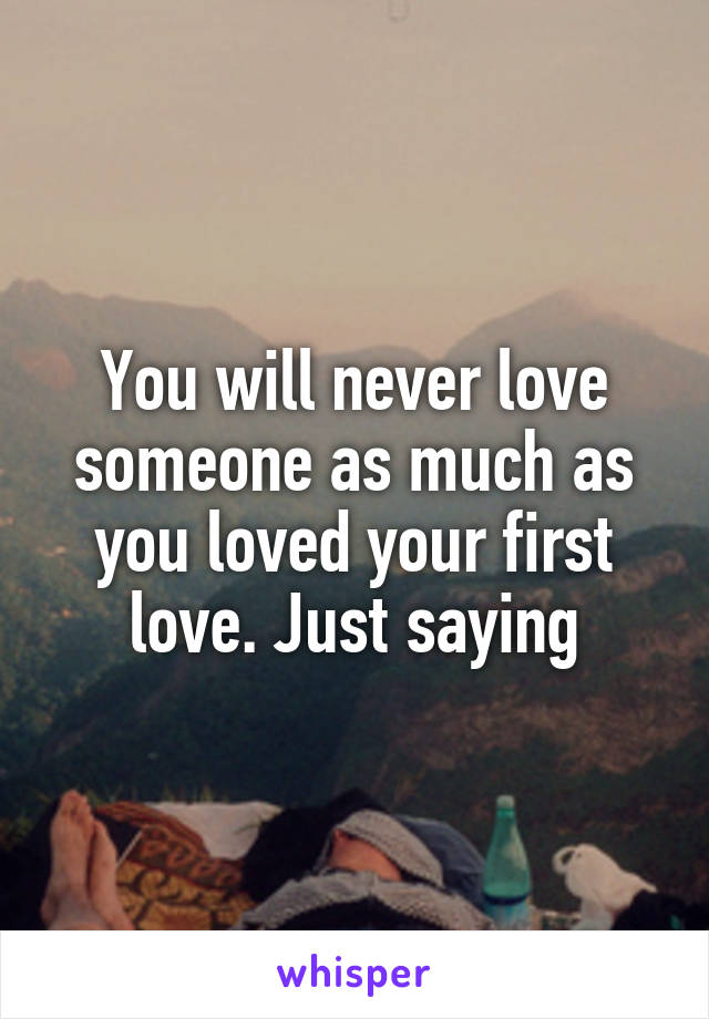 You will never love someone as much as you loved your first love. Just saying