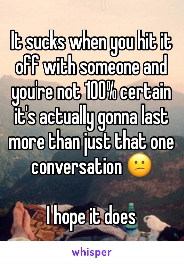 It sucks when you hit it off with someone and you're not 100% certain it's actually gonna last more than just that one conversation 😕  I hope it does