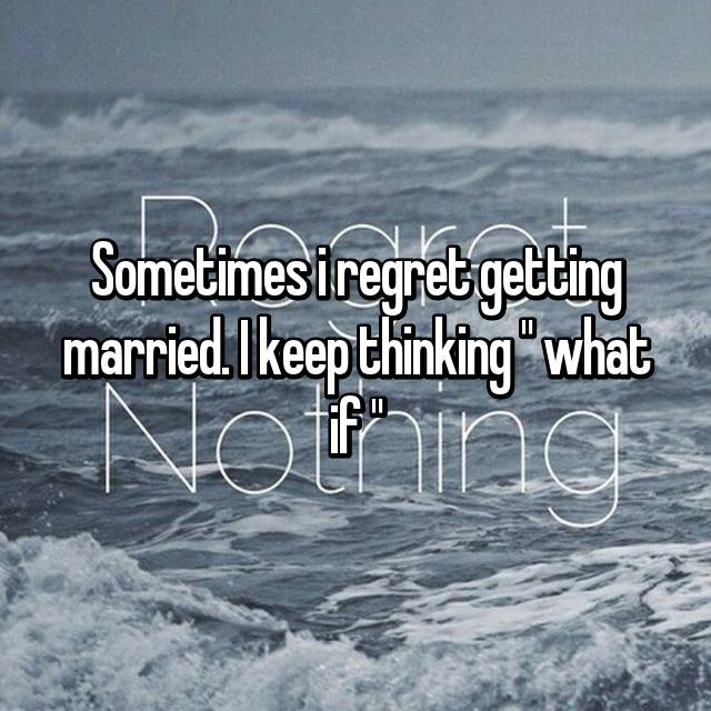 """Sometimes i regret getting married. I keep thinking """" what if """""""