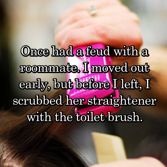 Once had a feud with a roommate. I moved out early, but before I left, I scrubbed her straightener with the toilet brush.