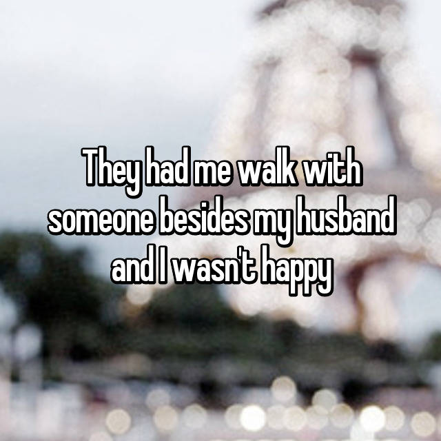 They had me walk with someone besides my husband and I wasn't happy