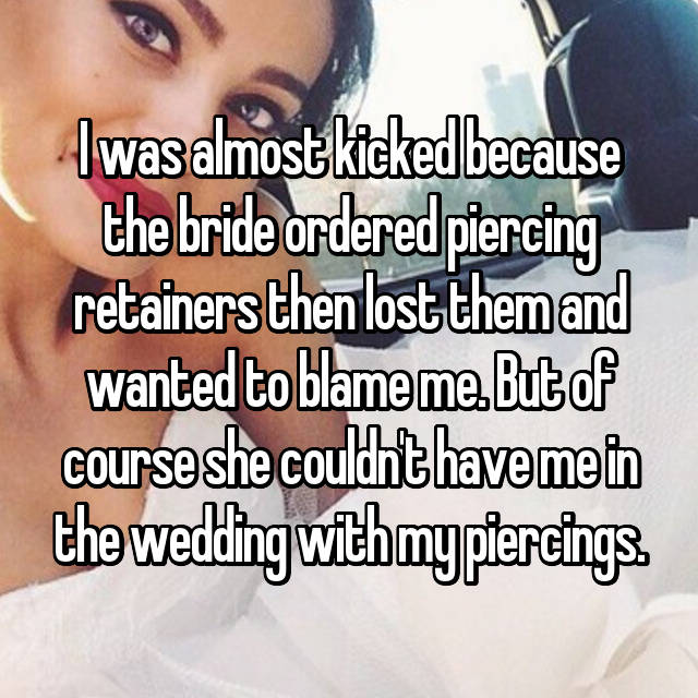 I was almost kicked because the bride ordered piercing retainers then lost them and wanted to blame me. But of course she couldn't have me in the wedding with my piercings.