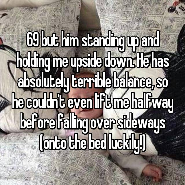 69 but him standing up and holding me upside down. He has absolutely terrible balance, so he couldn't even lift me halfway before falling over sideways (onto the bed luckily!)