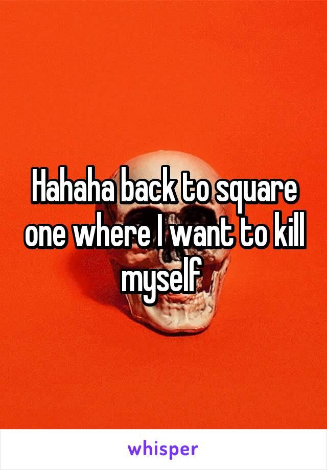 Hahaha back to square one where I want to kill myself