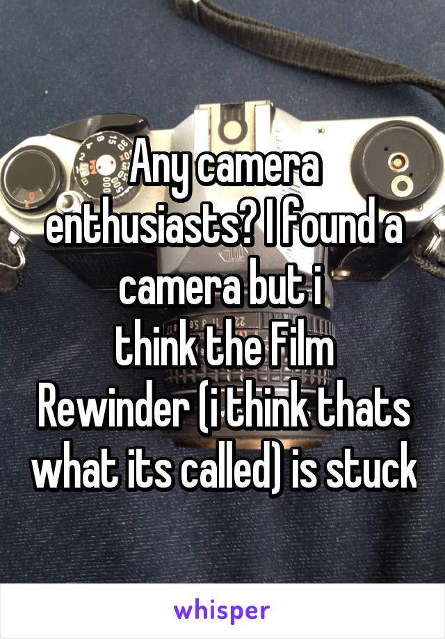 Any camera enthusiasts? I found a camera but i  think the Film Rewinder (i think thats what its called) is stuck