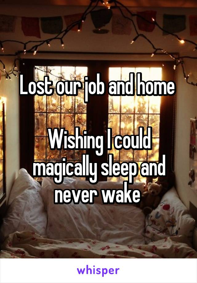 Lost our job and home   Wishing I could magically sleep and never wake