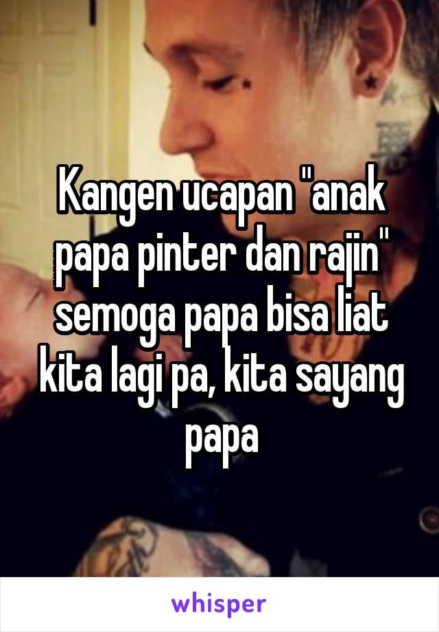 "Kangen ucapan ""anak papa pinter dan rajin"" semoga papa bisa liat kita lagi pa, kita sayang papa"