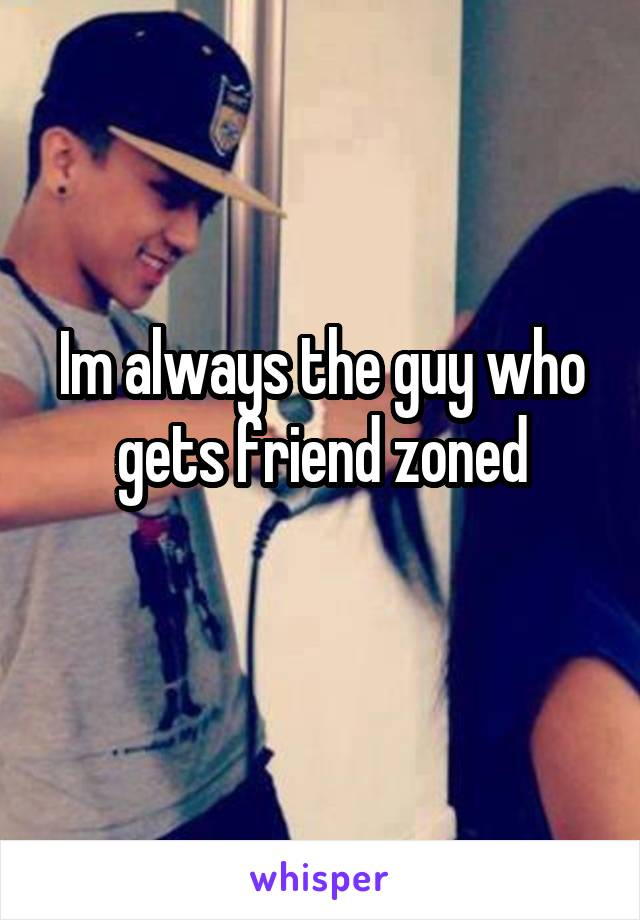 Im always the guy who gets friend zoned