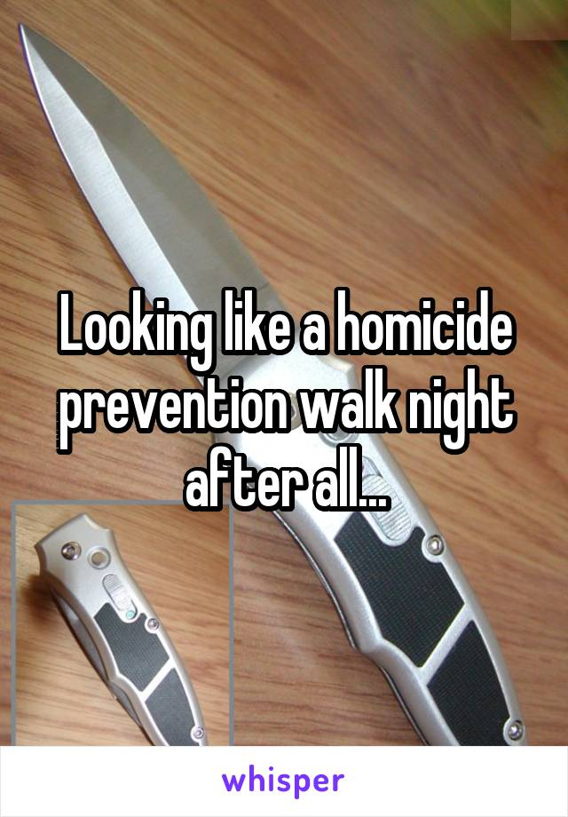 Looking like a homicide prevention walk night after all...