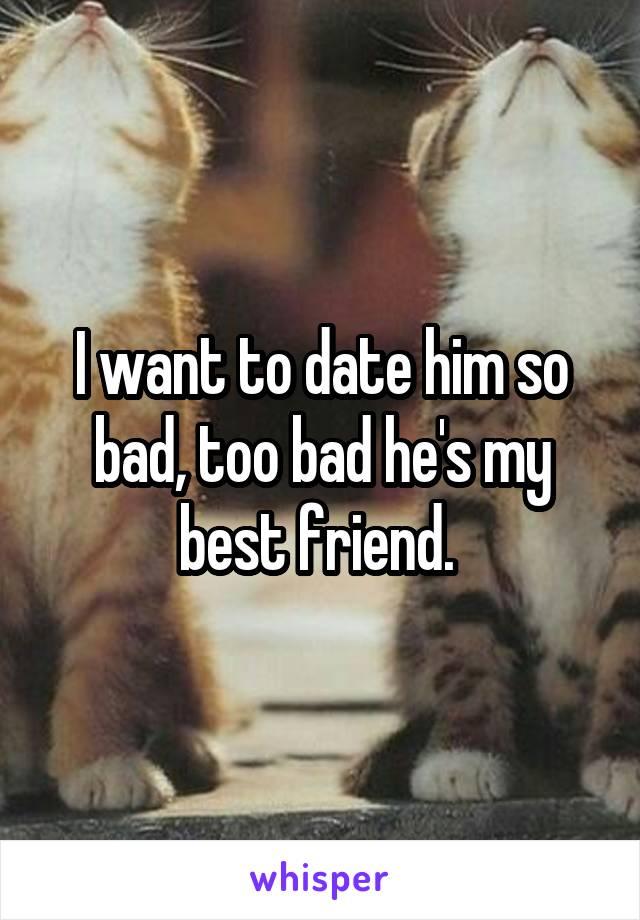 I want to date him so bad, too bad he's my best friend.