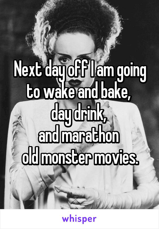 Next day off I am going to wake and bake,  day drink,  and marathon  old monster movies.
