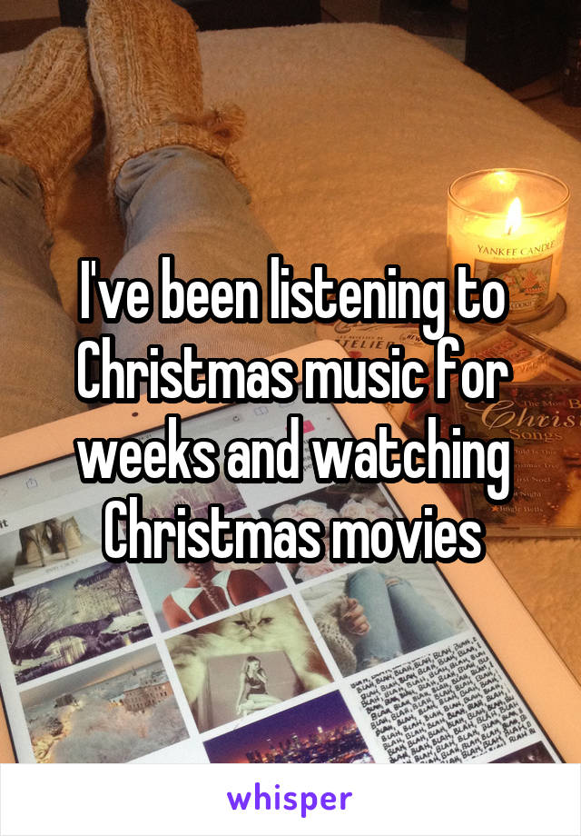 I've been listening to Christmas music for weeks and watching Christmas movies