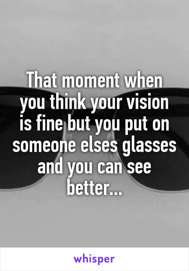 That moment when you think your vision is fine but you put on someone elses glasses and you can see better...