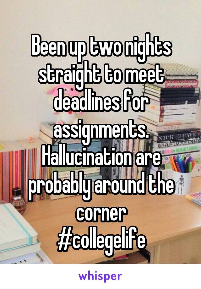 Been up two nights straight to meet deadlines for assignments. Hallucination are probably around the corner #collegelife